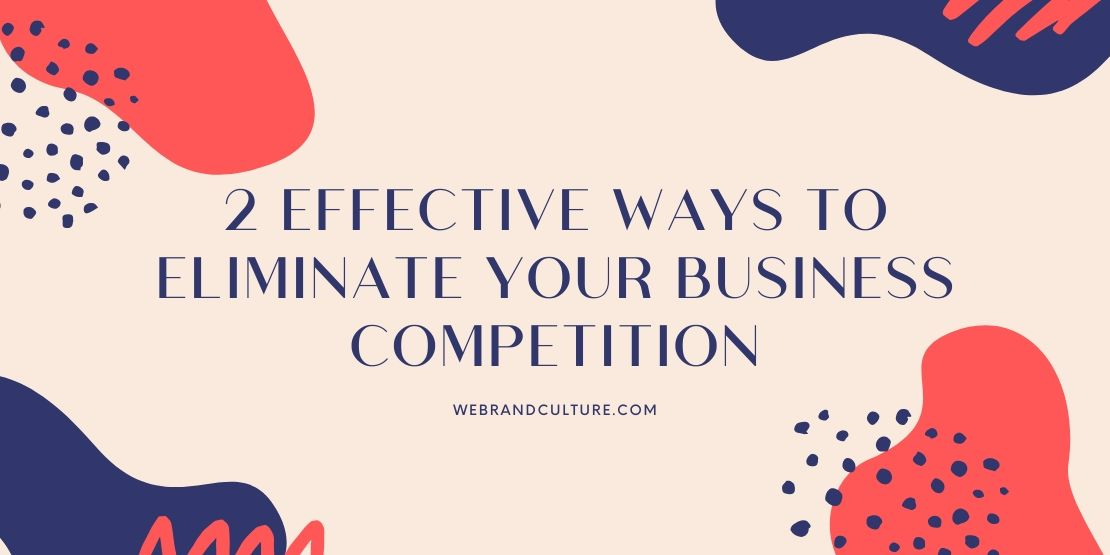 2 Effective Ways To Eliminate Your Business Competition